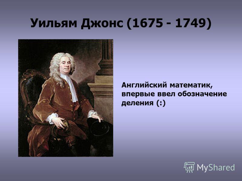 Уильям Джонс (1675 - 1749) Английский математик, впервые ввел обозначение деления (:)