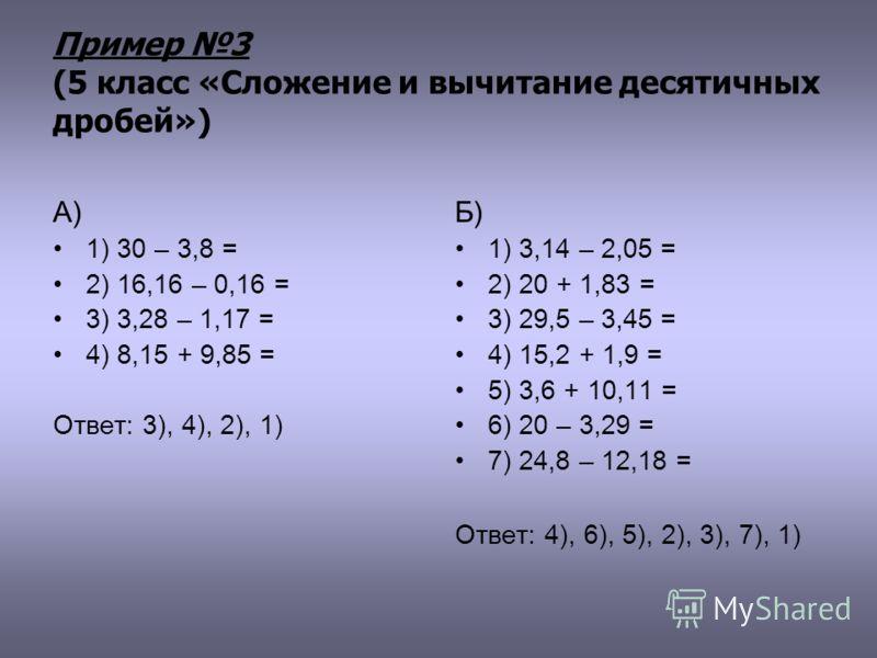 Пример 3 (5 класс «Сложение и вычитание десятичных дробей») А) 1) 30 – 3,8 = 2) 16,16 – 0,16 = 3) 3,28 – 1,17 = 4) 8,15 + 9,85 = Ответ: 3), 4), 2), 1) Б) 1) 3,14 – 2,05 = 2) 20 + 1,83 = 3) 29,5 – 3,45 = 4) 15,2 + 1,9 = 5) 3,6 + 10,11 = 6) 20 – 3,29 =
