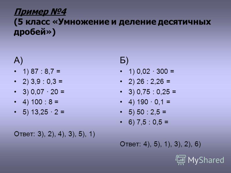 Пример 4 (5 класс «Умножение и деление десятичных дробей») А) 1) 87 : 8,7 = 2) 3,9 : 0,3 = 3) 0,07 · 20 = 4) 100 : 8 = 5) 13,25 · 2 = Ответ: 3), 2), 4), 3), 5), 1) Б) 1) 0,02 · 300 = 2) 26 : 2,26 = 3) 0,75 : 0,25 = 4) 190 · 0,1 = 5) 50 : 2,5 = 6) 7,5