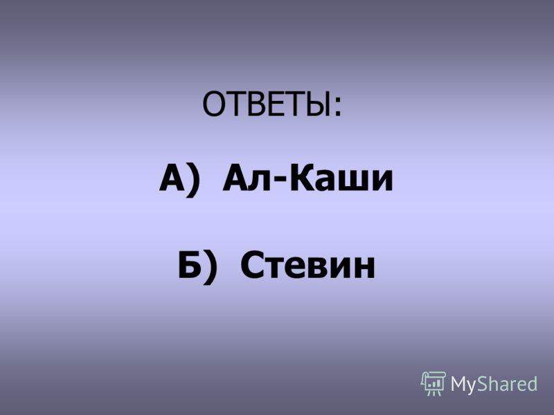 ОТВЕТЫ: А) Ал-Каши Б) Стевин