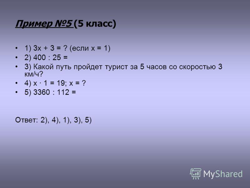 Пример 5 (5 класс) 1) 3х + 3 = ? (если х = 1) 2) 400 : 25 = 3) Какой путь пройдет турист за 5 часов со скоростью 3 км/ч? 4) х · 1 = 19; х = ? 5) 3360 : 112 = Ответ: 2), 4), 1), 3), 5)