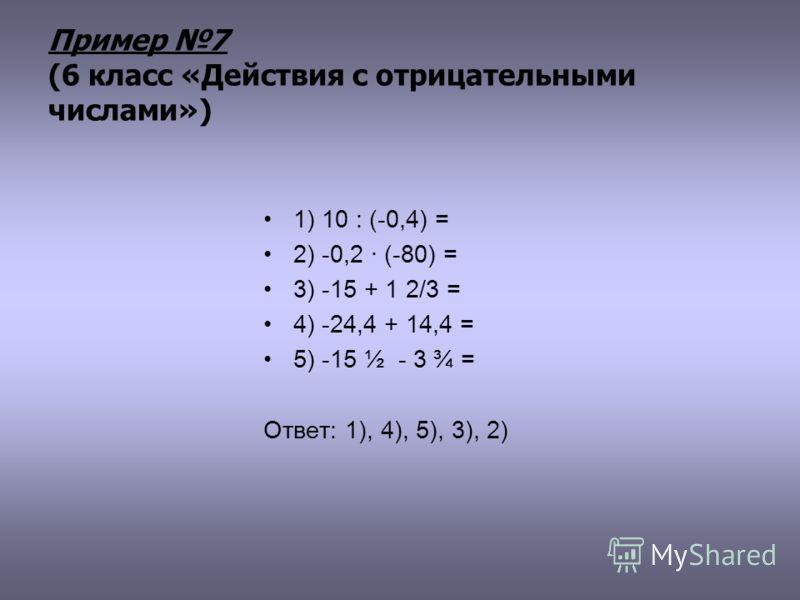Пример 7 (6 класс «Действия с отрицательными числами») 1) 10 : (-0,4) = 2) -0,2 · (-80) = 3) -15 + 1 2/3 = 4) -24,4 + 14,4 = 5) -15 ½ - 3 ¾ = Ответ: 1), 4), 5), 3), 2)