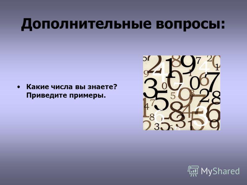 Дополнительные вопросы: Какие числа вы знаете? Приведите примеры.