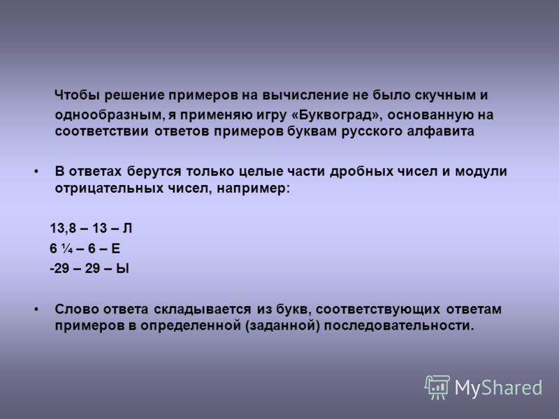 Чтобы решение примеров на вычисление не было скучным и однообразным, я применяю игру «Буквоград», основанную на соответствии ответов примеров буквам русского алфавита В ответах берутся только целые части дробных чисел и модули отрицательных чисел, на