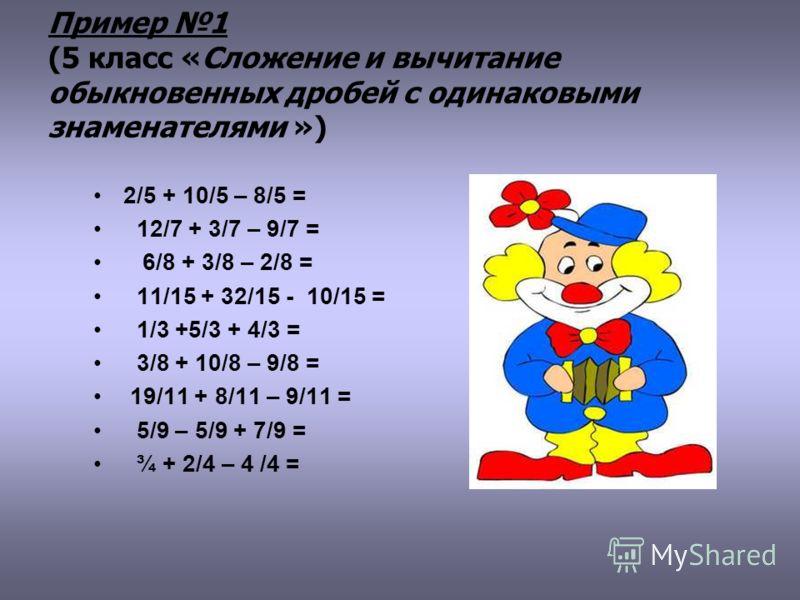 Пример 1 (5 класс «Сложение и вычитание обыкновенных дробей с одинаковыми знаменателями ») 2/5 + 10/5 – 8/5 = 12/7 + 3/7 – 9/7 = 6/8 + 3/8 – 2/8 = 11/15 + 32/15 - 10/15 = 1/3 +5/3 + 4/3 = 3/8 + 10/8 – 9/8 = 19/11 + 8/11 – 9/11 = 5/9 – 5/9 + 7/9 = ¾ +