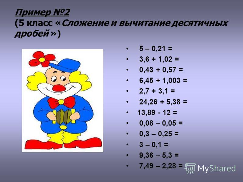 Пример 2 (5 класс «Сложение и вычитание десятичных дробей ») 5 – 0,21 = 3,6 + 1,02 = 0,43 + 0,57 = 6,45 + 1,003 = 2,7 + 3,1 = 24,26 + 5,38 = 13,89 - 12 = 0,08 – 0,05 = 0,3 – 0,25 = 3 – 0,1 = 9,36 – 5,3 = 7,49 – 2,28 =