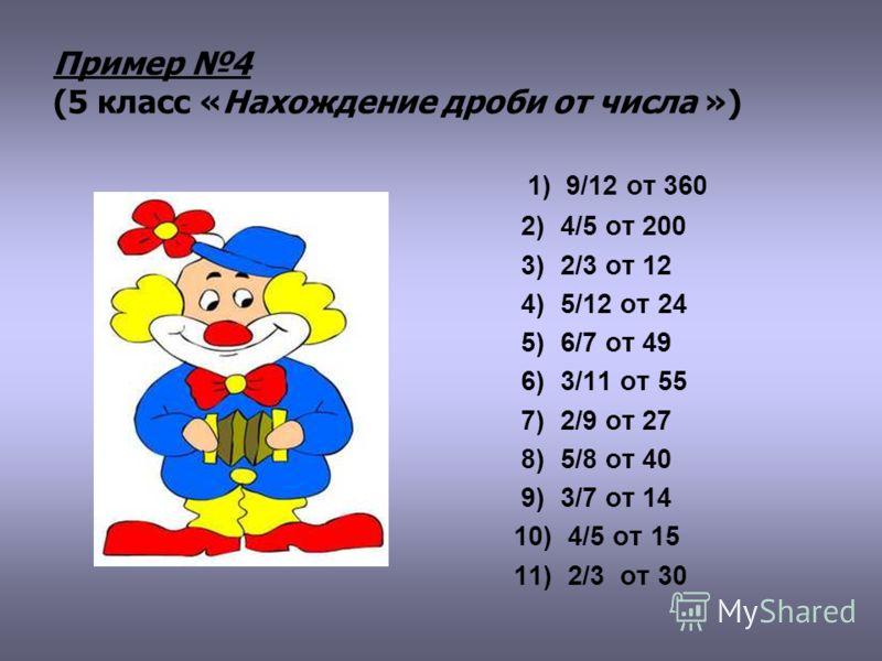 Пример 4 (5 класс «Нахождение дроби от числа ») 1) 9/12 от 360 2) 4/5 от 200 3) 2/3 от 12 4) 5/12 от 24 5) 6/7 от 49 6) 3/11 от 55 7) 2/9 от 27 8) 5/8 от 40 9) 3/7 от 14 10) 4/5 от 15 11) 2/3 от 30