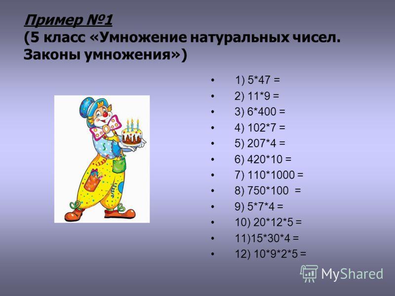 Пример 1 (5 класс «Умножение натуральных чисел. Законы умножения») 1) 5*47 = 2) 11*9 = 3) 6*400 = 4) 102*7 = 5) 207*4 = 6) 420*10 = 7) 110*1000 = 8) 750*100 = 9) 5*7*4 = 10) 20*12*5 = 11)15*30*4 = 12) 10*9*2*5 =