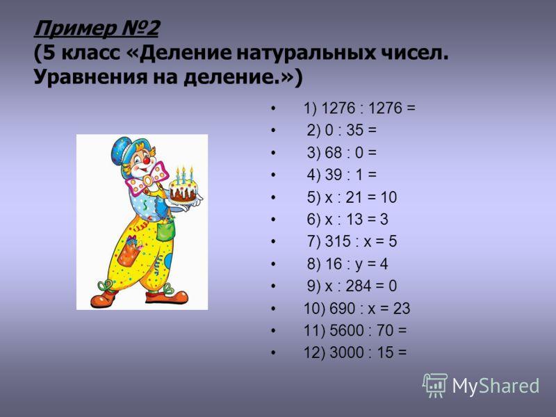 Пример 2 (5 класс «Деление натуральных чисел. Уравнения на деление.») 1) 1276 : 1276 = 2) 0 : 35 = 3) 68 : 0 = 4) 39 : 1 = 5) х : 21 = 10 6) x : 13 = 3 7) 315 : х = 5 8) 16 : у = 4 9) х : 284 = 0 10) 690 : х = 23 11) 5600 : 70 = 12) 3000 : 15 =