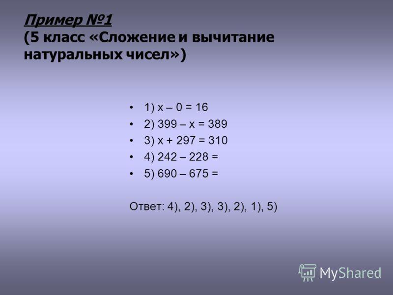 Пример 1 (5 класс «Сложение и вычитание натуральных чисел») 1) x – 0 = 16 2) 399 – х = 389 3) х + 297 = 310 4) 242 – 228 = 5) 690 – 675 = Ответ: 4), 2), 3), 3), 2), 1), 5)