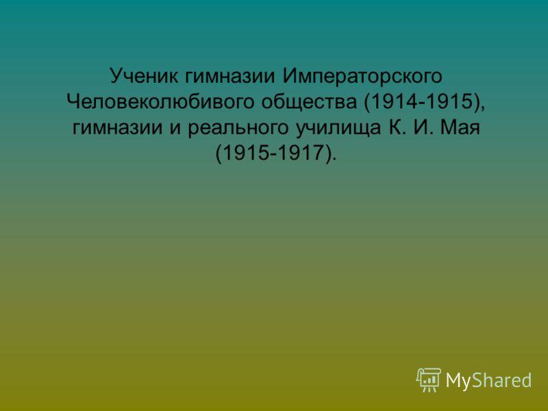 Ученик гимназии Императорского Человеколюбивого общества (1914-1915), гимназии и реального училища К. И. Мая (1915-1917).
