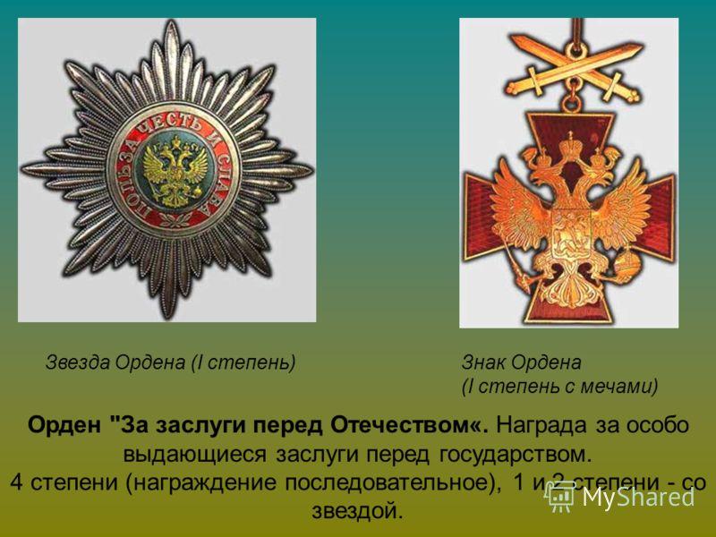 Звезда Ордена (I степень)Знак Ордена (I степень с мечами) Орден За заслуги перед Отечеством«. Награда за особо выдающиеся заслуги перед государством. 4 степени (награждение последовательное), 1 и 2 степени - со звездой.