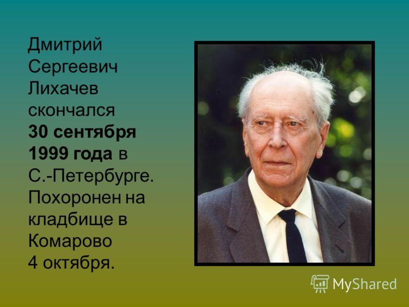 Дмитрий Сергеевич Лихачев скончался 30 сентября 1999 года в С.-Петербурге. Похоронен на кладбище в Комарово 4 октября.
