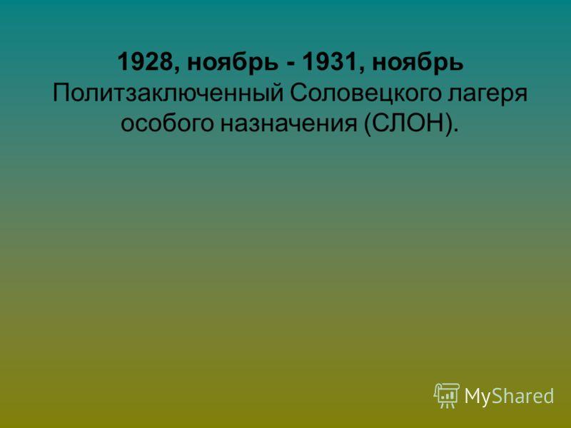 1928, ноябрь - 1931, ноябрь Политзаключенный Соловецкого лагеря особого назначения (СЛОН).