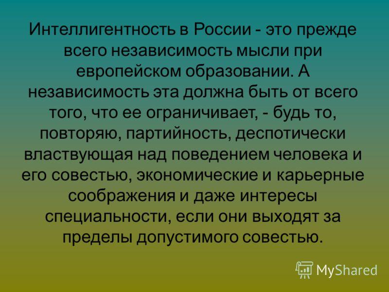 Интеллигентность в России - это прежде всего независимость мысли при европейском образовании. А независимость эта должна быть от всего того, что ее ограничивает, - будь то, повторяю, партийность, деспотически властвующая над поведением человека и его