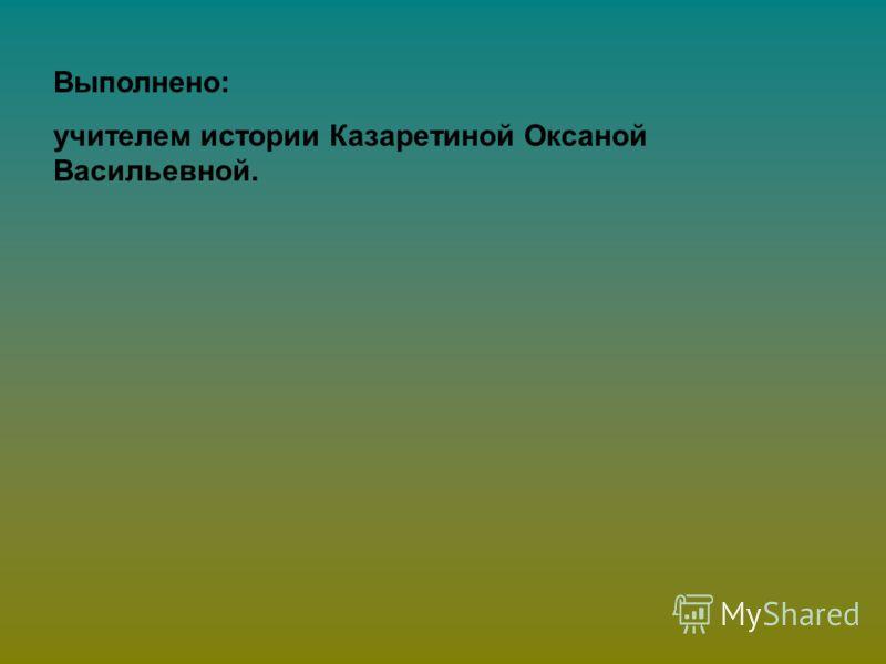 Выполнено: учителем истории Казаретиной Оксаной Васильевной.