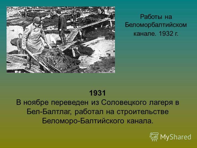 Работы на Беломорбалтийском канале. 1932 г. 1931 В ноябре переведен из Соловецкого лагеря в Бел-Балтлаг, работал на строительстве Беломоро-Балтийского канала.