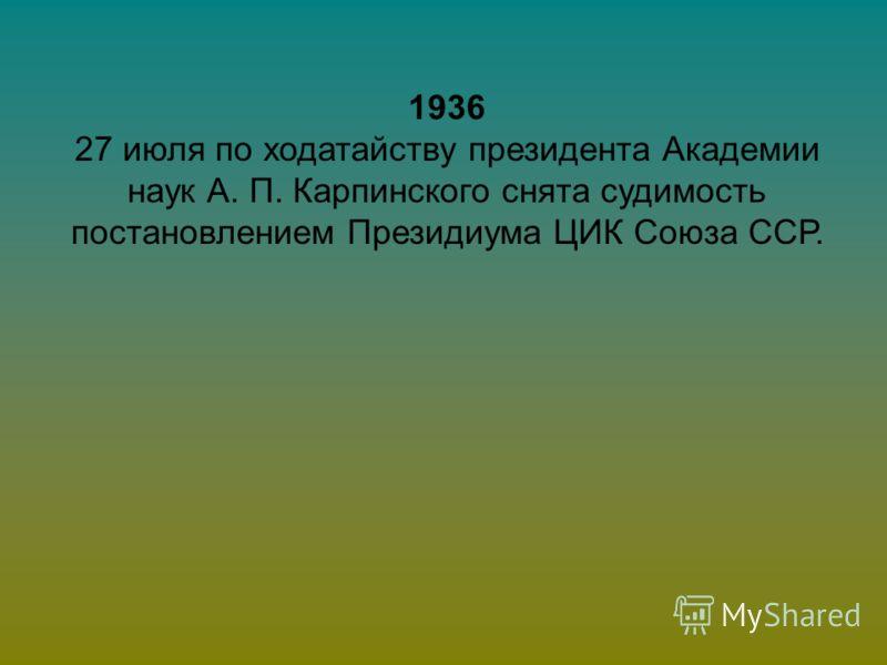1936 27 июля по ходатайству президента Академии наук А. П. Карпинского снята судимость постановлением Президиума ЦИК Союза ССР.