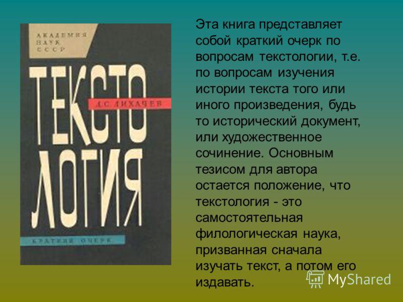 Эта книга представляет собой краткий очерк по вопросам текстологии, т.е. по вопросам изучения истории текста того или иного произведения, будь то исторический документ, или художественное сочинение. Основным тезисом для автора остается положение, что