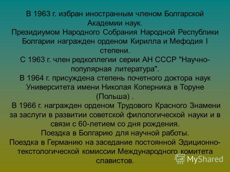 В 1963 г. избран иностранным членом Болгарской Академии наук. Президиумом Народного Собрания Народной Республики Болгарии награжден орденом Кирилла и Мефодия I степени. С 1963 г. член редколлегии серии АН СССР