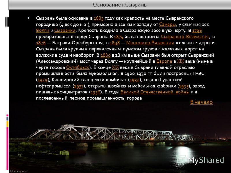 Сызрань была основана в 1683 году как крепость на месте Сызранского городища (4 век до н.э.), примерно в 110 км к западу от Самары, у слияния рек Волги и Сызранки. Крепость входила в Сызранскую засечную черту. В 1796 преобразована в город Сызрань. В