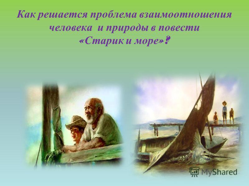 Как решается проблема взаимоотношения человека и природы в повести « Старик и море »?