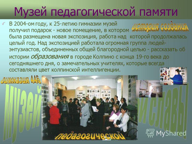 Музей педагогической памяти В 2004-ом году, к 25-летию гимназии музей получил подарок - новое помещение, в котором была размещена новая экспозиция, работа над которой продолжалась целый год. Над экспозицией работала огромная группа людей- энтузиастов