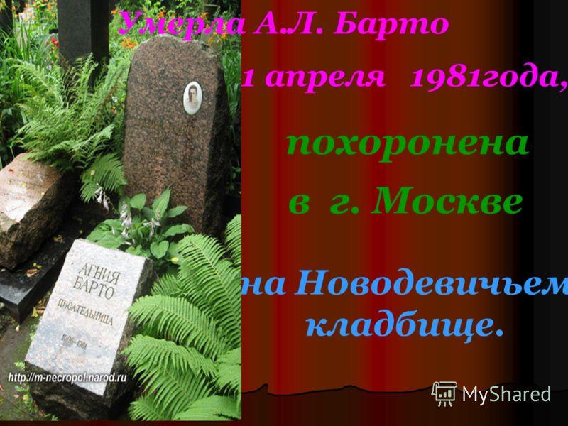похоронена в г. Москве на Новодевичьем кладбище. Умерла А.Л. Барто 1 апреля 1981года,