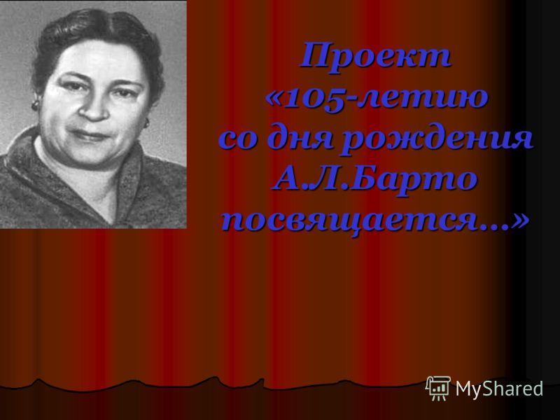Проект «105-летию со дня рождения А.Л.Барто посвящается…»