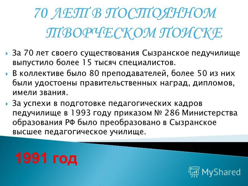 За 70 лет своего существования Сызранское педучилище выпустило более 15 тысяч специалистов. В коллективе было 80 преподавателей, более 50 из них были удостоены правительственных наград, дипломов, имели звания. За успехи в подготовке педагогических ка