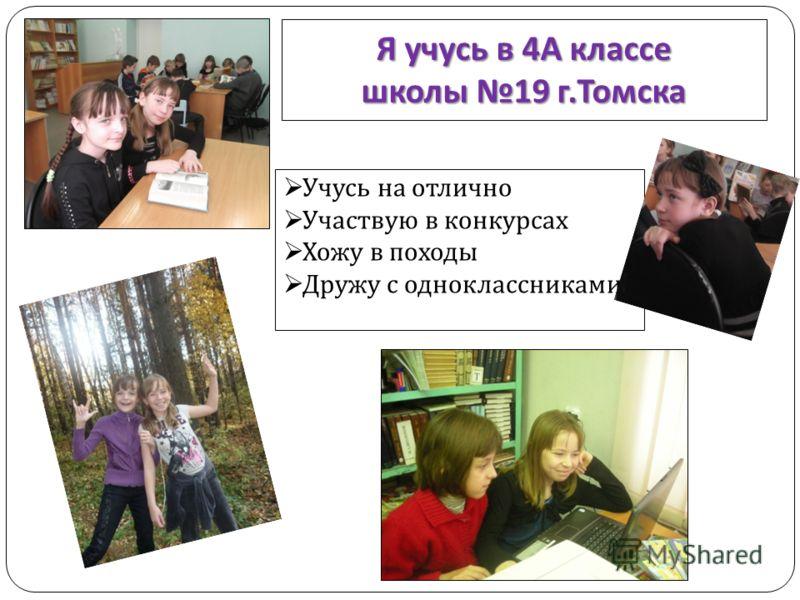 Я учусь в 4 А классе школы 19 г. Томска Учусь на отлично Участвую в конкурсах Хожу в походы Дружу с одноклассниками