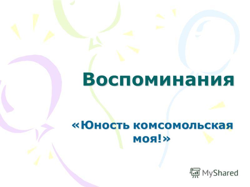 Воспоминания «Юность комсомольская моя!»