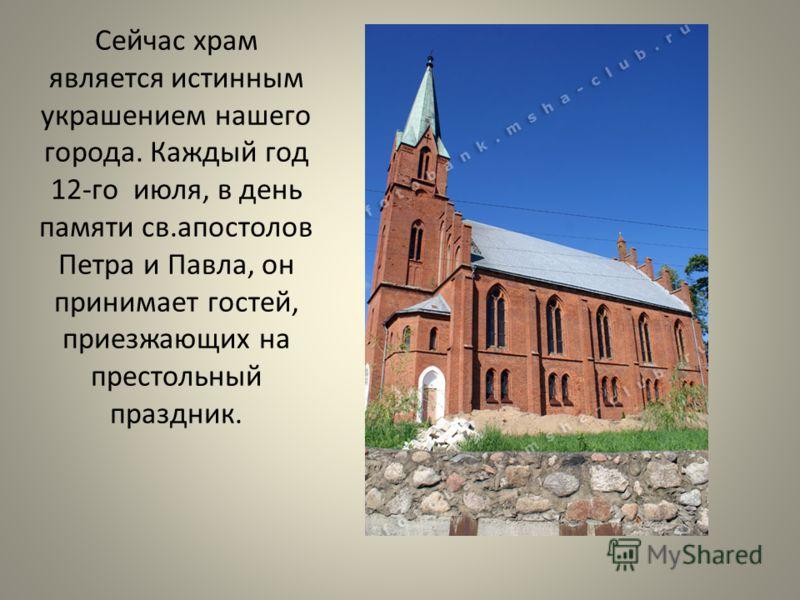 Сейчас храм является истинным украшением нашего города. Каждый год 12- го июля, в день памяти св. апостолов Петра и Павла, он принимает гостей, приезжающих на престольный праздник.