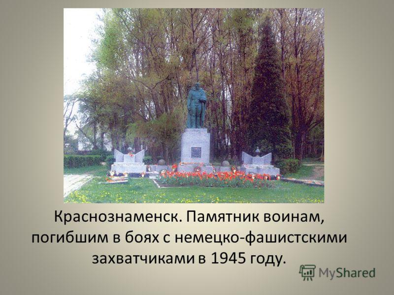 Краснознаменск. Памятник воинам, погибшим в боях с немецко - фашистскими захватчиками в 1945 году.