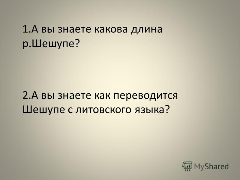 1. А вы знаете какова длина р. Шешупе ? 2. А вы знаете как переводится Шешупе с литовского языка ?