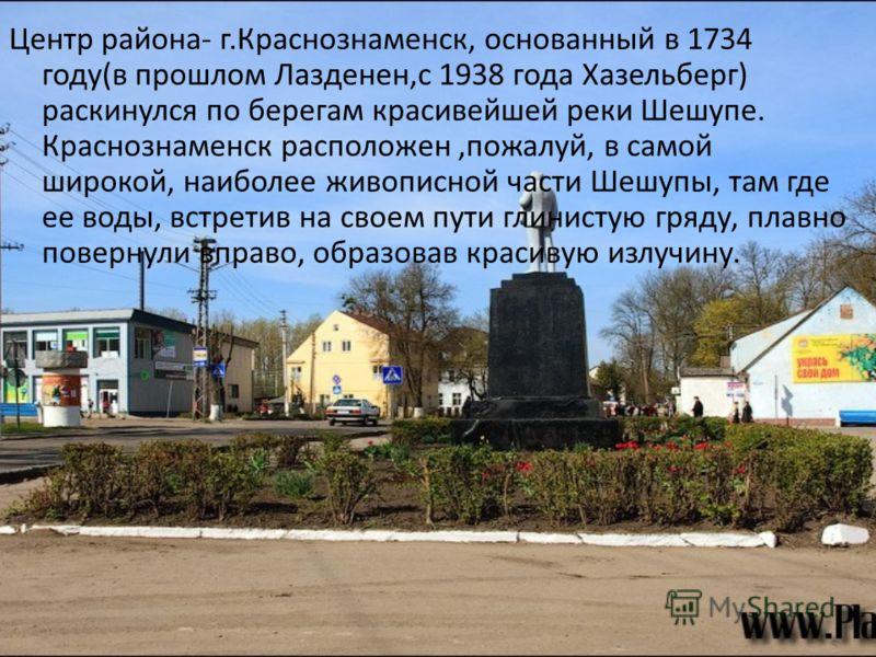 Центр района - г. Краснознаменск, основанный в 1734 году ( в прошлом Лазденен, с 1938 года Хазельберг ) раскинулся по берегам красивейшей реки Шешупе. Краснознаменск расположен, пожалуй, в самой широкой, наиболее живописной части Шешупы, там где ее в