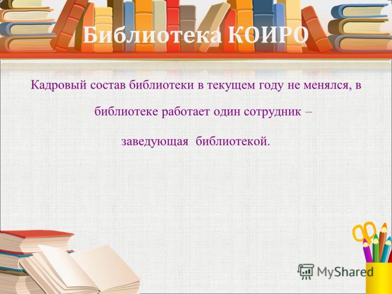 Библиотека КОИРО Кадровый состав библиотеки в текущем году не менялся, в библиотеке работает один сотрудник – заведующая библиотекой.