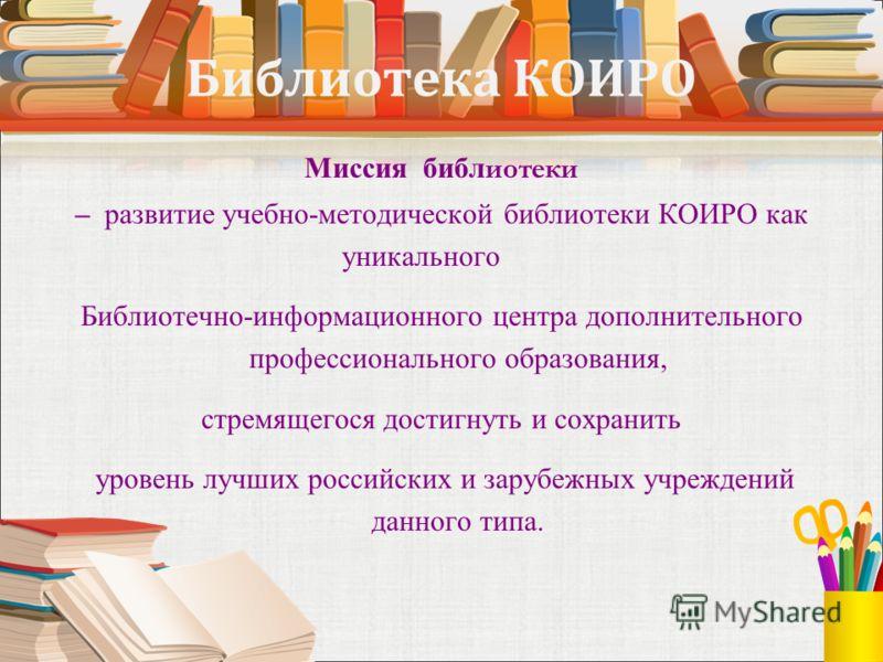 Библиотека КОИРО Миссия библ иотеки – развитие учебно-методической библиотеки КОИРО как уникального Библиотечно-информационного центра дополнительного профессионального образования, стремящегося достигнуть и сохранить уровень лучших российских и зару