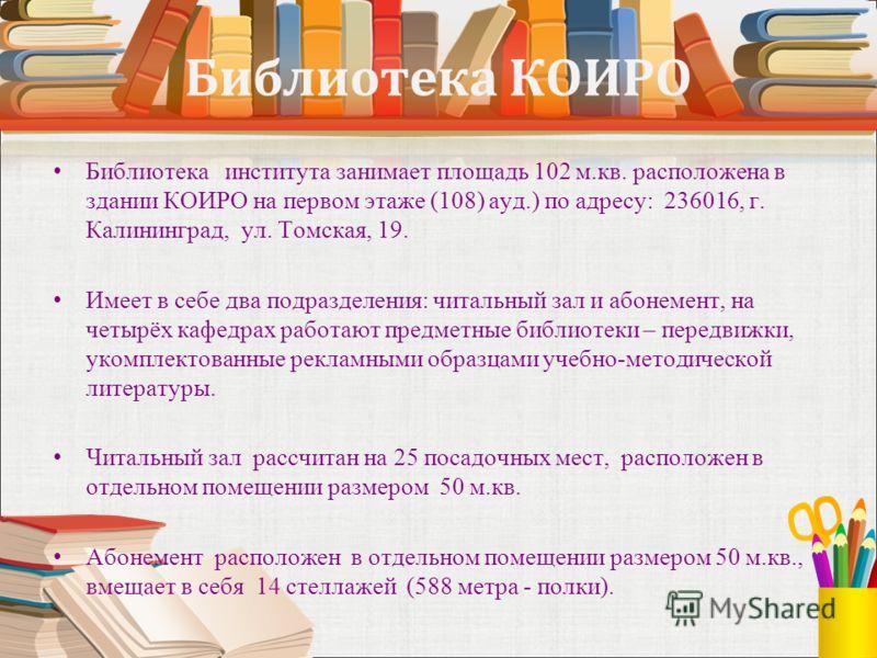 Библиотека КОИРО Библиотека института занимает площадь 102 м.кв. расположена в здании КОИРО на первом этаже (108) ауд.) по адресу: 236016, г. Калининград, ул. Томская, 19. Имеет в себе два подразделения: читальный зал и абонемент, на четырёх кафедрах