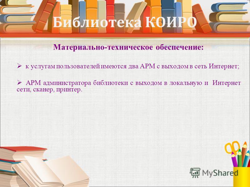 Библиотека КОИРО Материально-техническое обеспечение: к услугам пользователей имеются два АРМ с выходом в сеть Интернет; АРМ администратора библиотеки с выходом в локальную и Интернет сети, сканер, принтер.