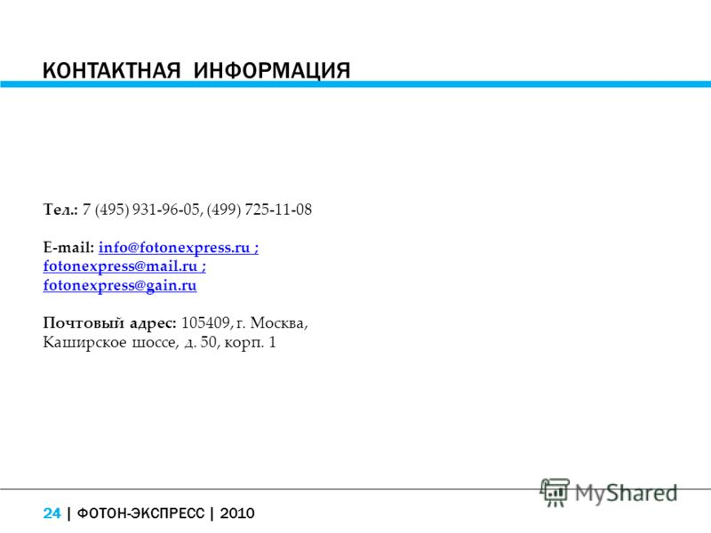 КОНТАКТНАЯ ИНФОРМАЦИЯ Тел.: 7 (495) 931-96-05, (499) 725-11-08 E-mail: info@fotonexpress.ru ; fotonexpress@mail.ru ; fotonexpress@gain.ruinfo@fotonexpress.ru ; fotonexpress@mail.ru ; fotonexpress@gain.ru Почтовый адрес: 105409, г. Москва, Каширское ш