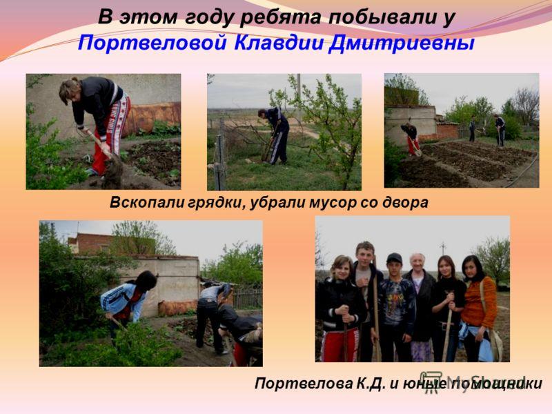 В этом году ребята побывали у Портвеловой Клавдии Дмитриевны Вскопали грядки, убрали мусор со двора Портвелова К.Д. и юные помощники