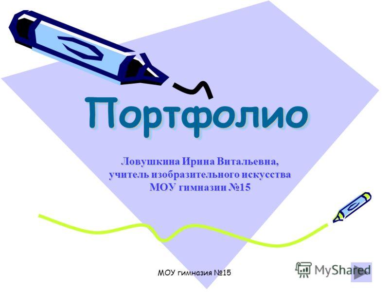 МОУ гимназия 15 ПортфолиоПортфолио Ловушкина Ирина Витальевна, учитель изобразительного искусства МОУ гимназии 15