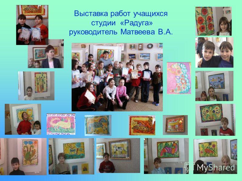 Выставка работ учащихся студии «Радуга» руководитель Матвеева В.А.