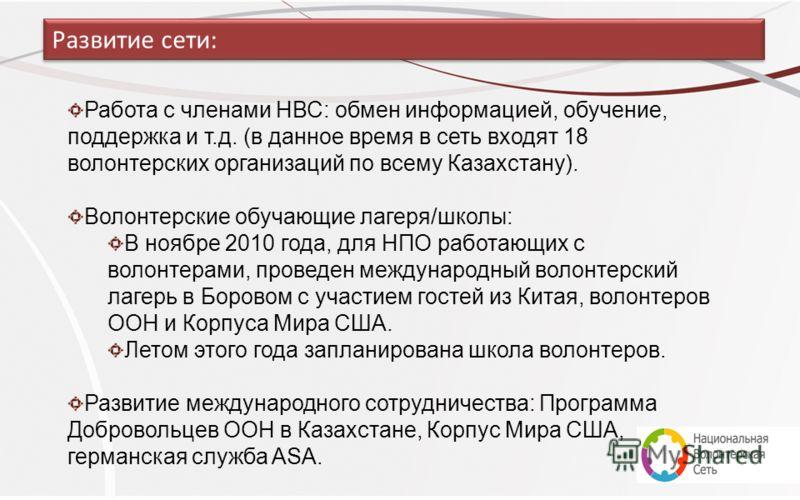 Работа с членами НВС: обмен информацией, обучение, поддержка и т.д. (в данное время в сеть входят 18 волонтерских организаций по всему Казахстану). Волонтерские обучающие лагеря/школы: В ноябре 2010 года, для НПО работающих с волонтерами, проведен ме