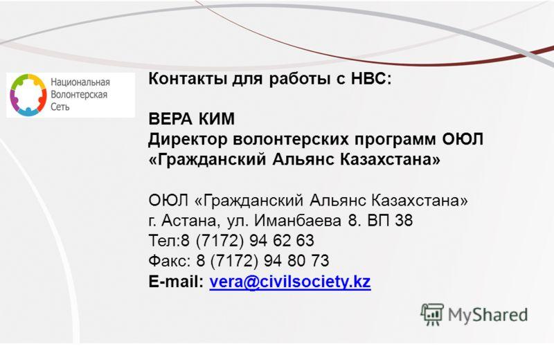 Контакты для работы с НВС: ВЕРА КИМ Директор волонтерских программ ОЮЛ «Гражданский Альянс Казахстана» ОЮЛ «Гражданский Альянс Казахстана» г. Астана, ул. Иманбаева 8. ВП 38 Тел:8 (7172) 94 62 63 Факс: 8 (7172) 94 80 73 E-mail: vera@civilsociety.kzver