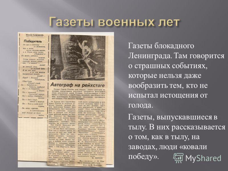 Газеты блокадного Ленинграда. Там говорится о страшных событиях, которые нельзя даже вообразить тем, кто не испытал истощения от голода. Газеты, выпускавшиеся в тылу. В них рассказывается о том, как в тылу, на заводах, люди « ковали победу ».