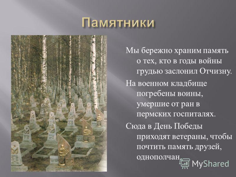 Мы бережно храним память о тех, кто в годы войны грудью заслонил Отчизну. На военном кладбище погребены воины, умершие от ран в пермских госпиталях. Сюда в День Победы приходят ветераны, чтобы почтить память друзей, однополчан.