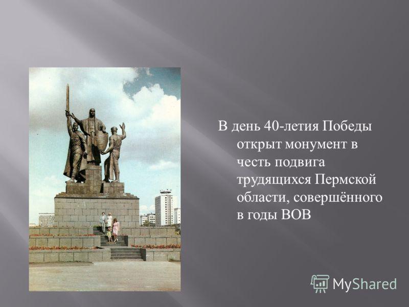 В день 40- летия Победы открыт монумент в честь подвига трудящихся Пермской области, совершённого в годы ВОВ