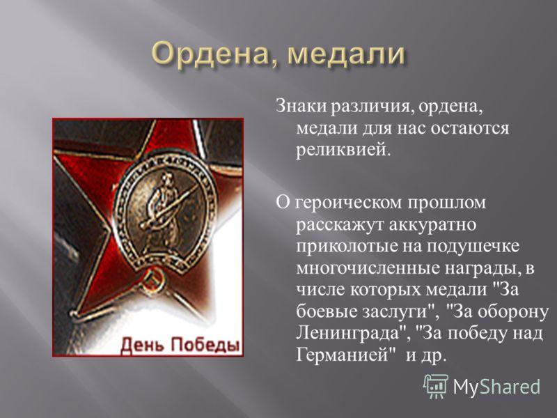 Знаки различия, ордена, медали для нас остаются реликвией. О героическом прошлом расскажут аккуратно приколотые на подушечке многочисленные награды, в числе которых медали
